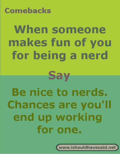 Comebacks if someone calls you a nerd | I should have said