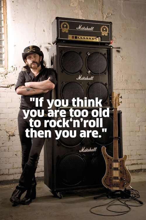 If you think you are too old to rock 'n roll then you are ...