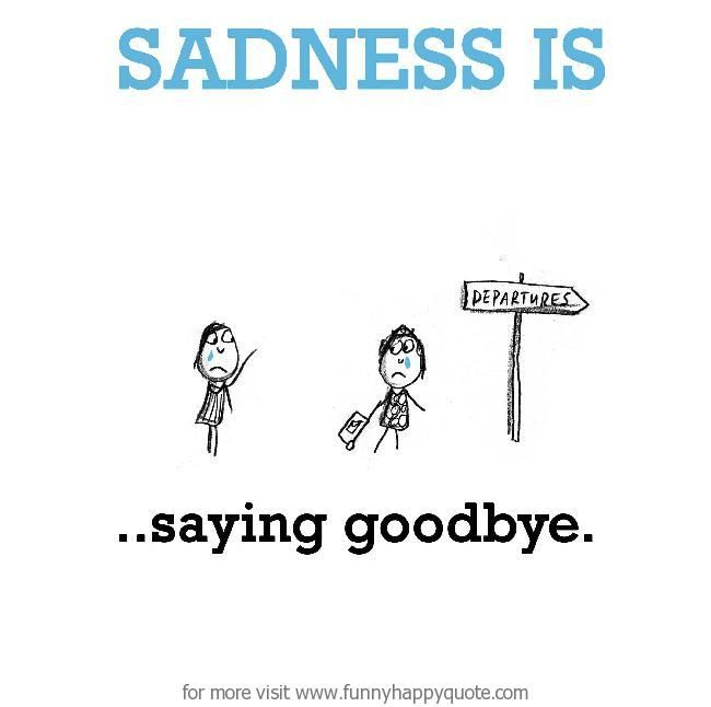Sad Goodbye Quotes: Sadness Is, Saying Goodbye. - Funny Happy Quote