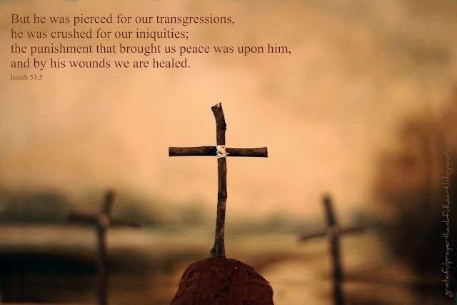 He was pierced for our transgressions,  He was crushed for our iniquities; the punishment that brought peace was upon Him, and by His wounds we are healed.  Isaiah 53:5