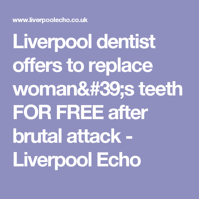 Liverpool dentist offers to replace woman's teeth FOR FREE after brutal attack - Liverpool Echo