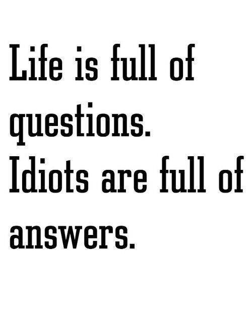 Life is full of questions. Idiots are full of answers