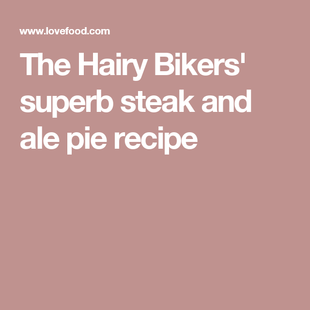 The Hairy Bikers' superb steak and ale pie recipe | Ale ...
