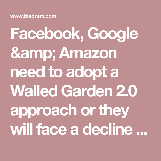 Facebook, Google & Amazon need to adopt a Walled Garden 2.0 approach or they will face a decline in ad revenue | The Drum