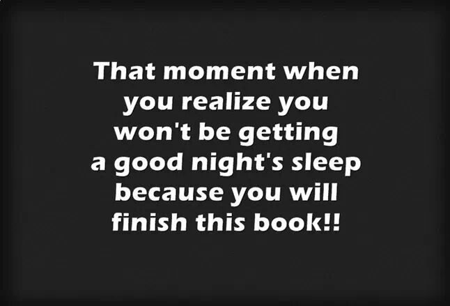 That moment when you realize you won't be getting a good night's sleep because you will finish this book!!