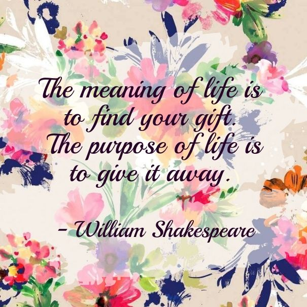 """Shakespeare """"The Meaning Of Life Is To Find Your Gift"""
