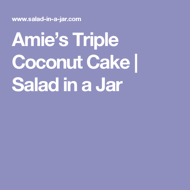 Amie's Triple Coconut Cake | Salad in a Jar