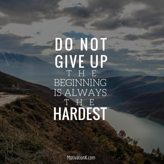 Do Not Give Up The Beginning Is Always The Hardest Part Quotes
