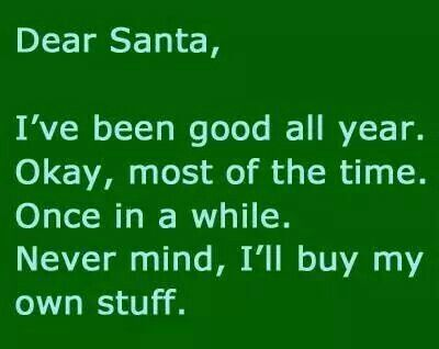 Dear Santa I Ve Been Good All Year Okay Most Of The Time Once In A While Never Mind I Ll Buy Funny Christmas Wishes Christmas Memes Funny Christmas Humor