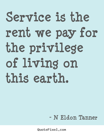 Service Is The Rent We Pay For The Privilege Of Living On This Earth N Eldon Tanner Inspirational Quotes Cool Words Quotes