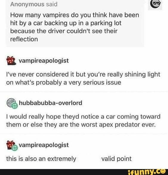Anonymous said tg How many vampires do you think have been hit by a car backing up in a parking lot because the driver couldn't see their reflection I've never considered it but you're really shining light on what's probably a very serious issue hubbabubba-overlord I would really hope theyd notice a car coming toward them or else they are the worst apex predator ever. this is also an extremely valid point - )