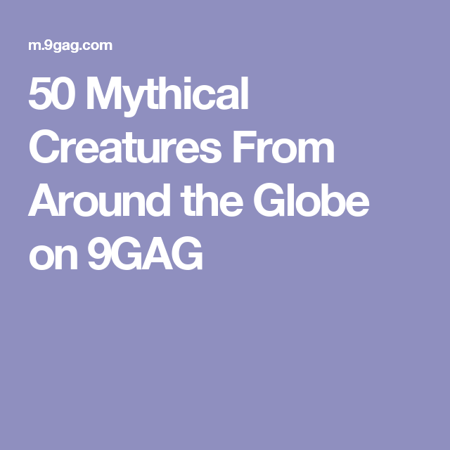 50 Mythical Creatures From Around the Globe on 9GAG