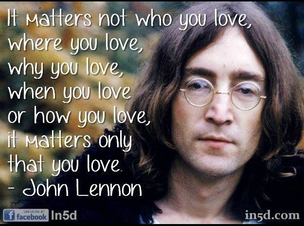 2 It Matters Not Who You Love Where You Love Why You Love When You Love Or How You Love It Matters Only John Lennon Quotes Love John Lennon Who You Love