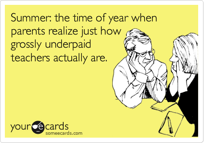 Summer The Time Of Year When Parents Realize Just How Grossly Underpaid Teachers Actually Are Teacher Humor Teaching Humor Teacher Memes