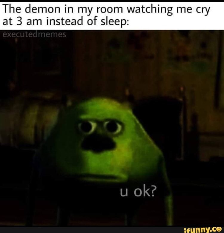 Picture Memes F1z4zqw27 Ifunny The Demon In My Room Watching Me Cry At 3 Am Instead Of Sleep Popular Memes On The Memes Droles Images Droles Memes Comedie