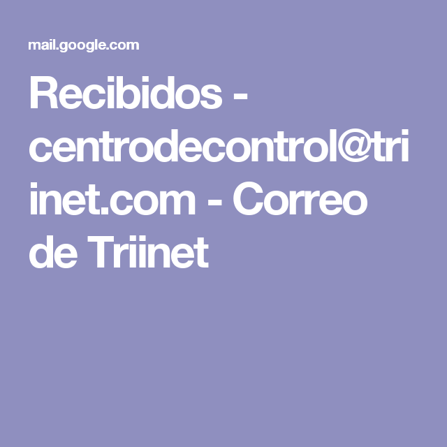 Recibidos - centrodecontrol@triinet.com - Correo de Triinet