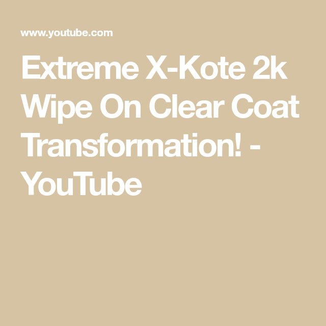 Extreme X Kote 2k Wipe On Clear Coat Transformation Youtube Youtube Coat