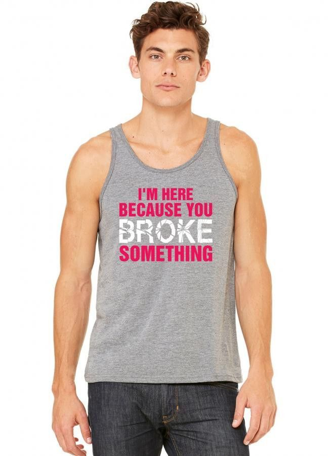 i am here because you broke something tank top