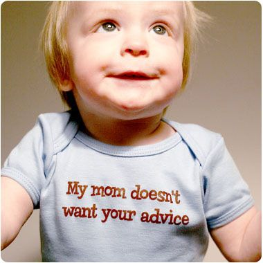 I need this on all of my kids clothes!!! And on a freakin billboard! Sometimes it's nice, and most of the time I use the advice. But please, if you don't have kids.. Don't tell me how to raise mine. :)