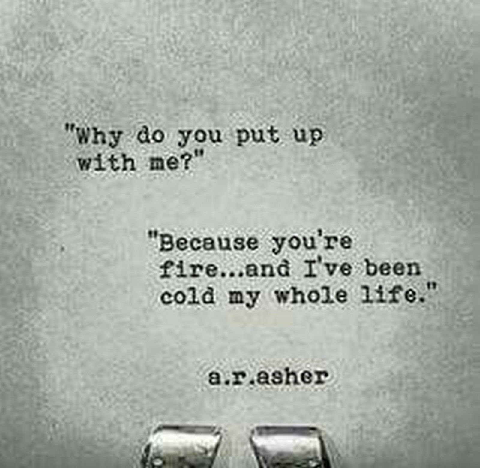 """""Why do you put up with me?"" ""Because you're fire...and I've been cold my whole life."""" - A.R.Asher"