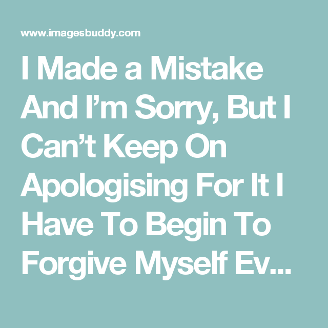 I Made A Mistake And I M Sorry But I Can T Keep On Apologising For It I Have To Begin To Forgive Myself Even I Apologizing Quotes I Am Sorry Quotes Forgive