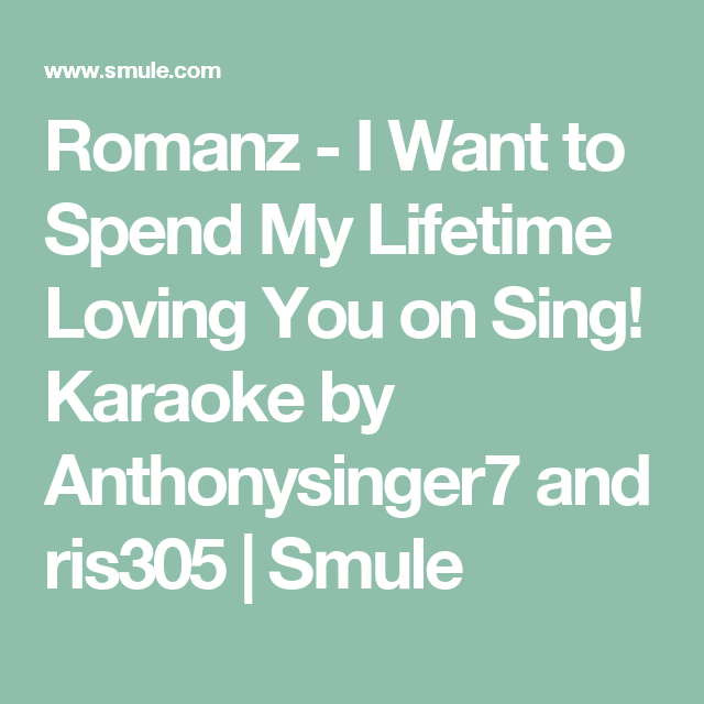 Romanz - I Want to Spend My Lifetime Loving You on Sing! Karaoke by Anthonysinger7 and ris305 | Smule