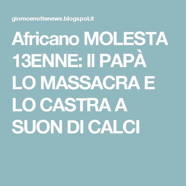 Africano MOLESTA 13ENNE: Il PAPÀ LO MASSACRA E LO CASTRA A SUON DI CALCI