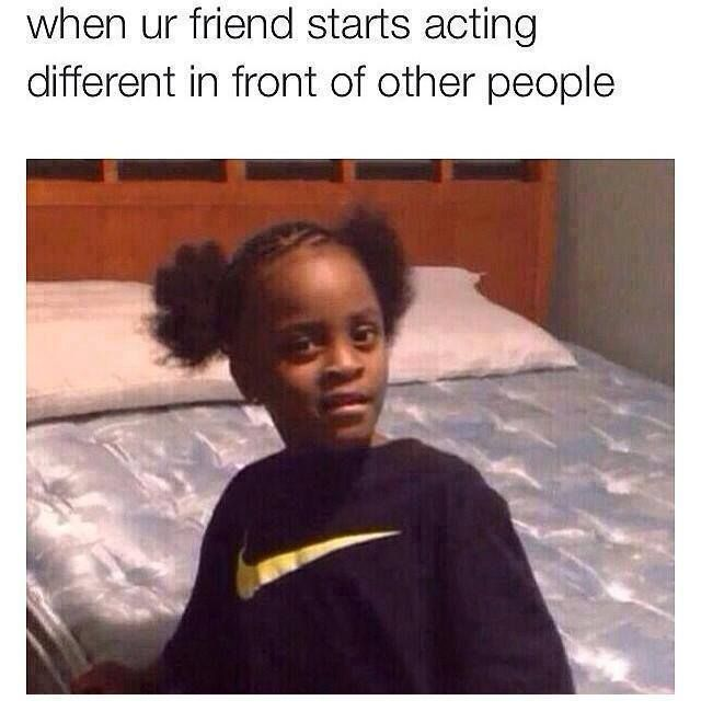 when your riend starts acting | Friend Starts acting ...