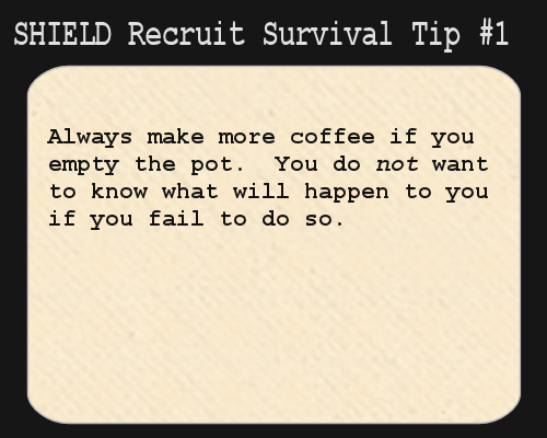 S.H.I.E.L.D. Recruit Survival Tip #1: Always make more coffee if you empty the pot. You do not want to know what will happen to you if you fail to do so.