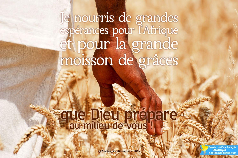 Pape François @Pontifex_fr 28 nov. #PapeFrancois #Pontifex > Je nourris de grandes espérances pour l'Afrique et pour la grande moisson de grâces que Dieu prépare au milieu de vous !
