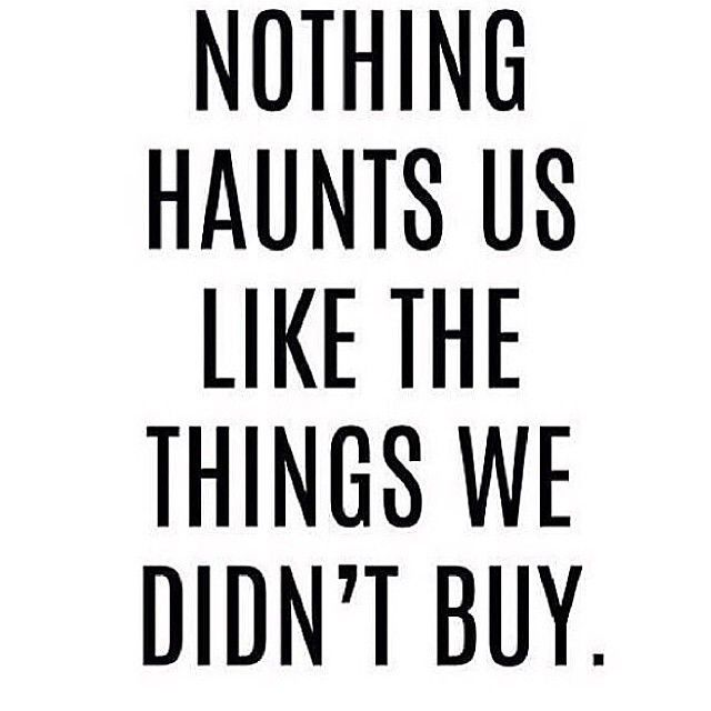 Truer words have never been spoken. I still think about a pair of electric blue Nine West kitten heels I didn't buy 4 years ago. Le sigh