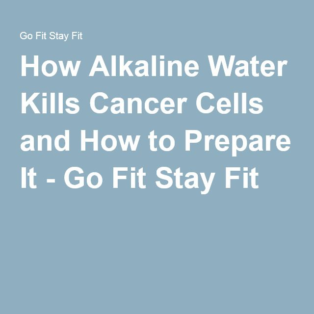 How Alkaline Water Kills Cancer Cells and How to Prepare It - Go Fit Stay Fit