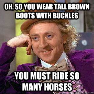 I can't stand it when people wear equestrian boots and they couldn't tell a Quarter horse from a Clydesdale...