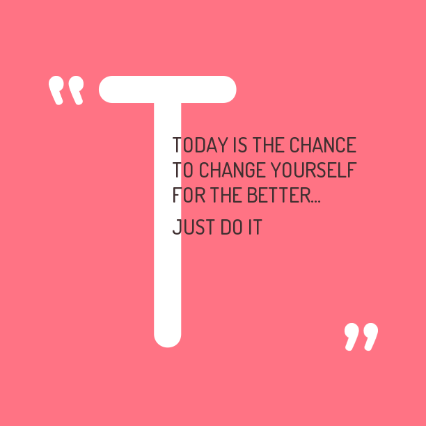 Today is the chance to change yourself