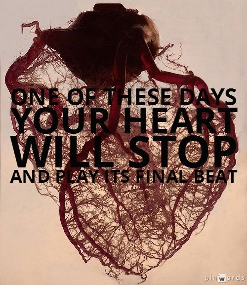 One of these days your heart will stop and play its final beat. - Foo Fighters