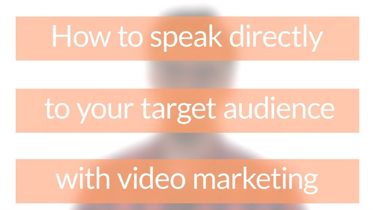 How to speak directly to your target audience with video