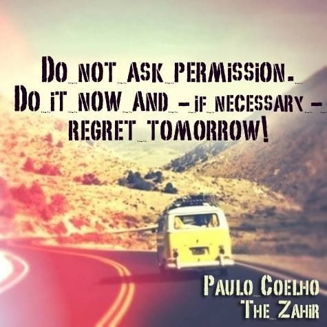 paulo coelho a zahir idézetek Do not ask permission. Do it now and   if necessary   regret