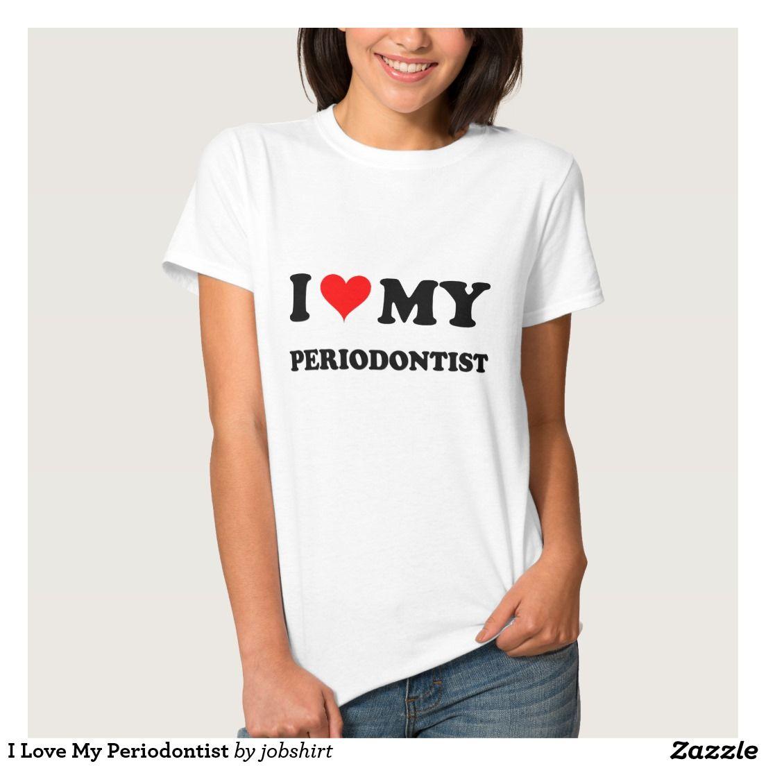 I Love My Periodontist T-shirts