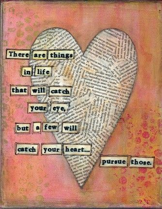 few things will catch your heart... pursue those.