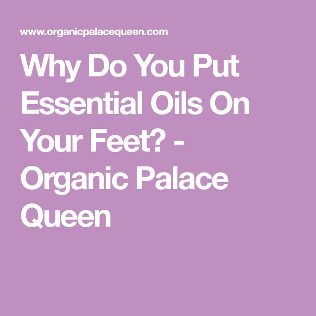 Why Do You Put Essential Oils On Your Feet? - Organic Palace Queen