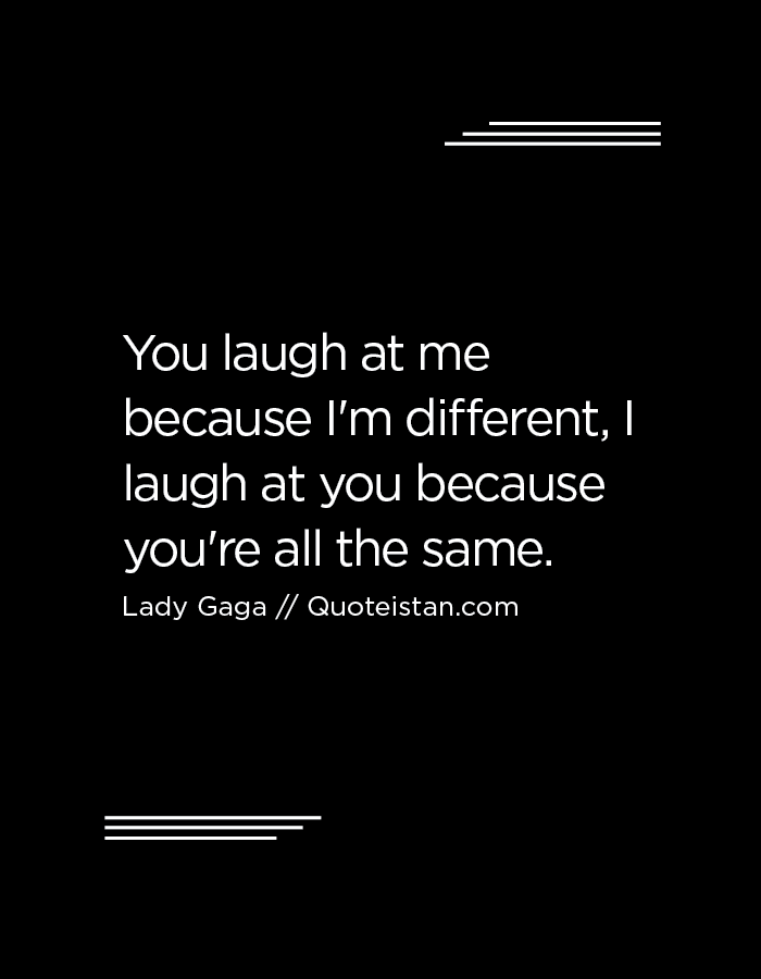 You Laugh At Me Because I M Different I Laugh At You Because You Re All The Same Wise Quotes Laugh At Yourself Lady Gaga Quotes