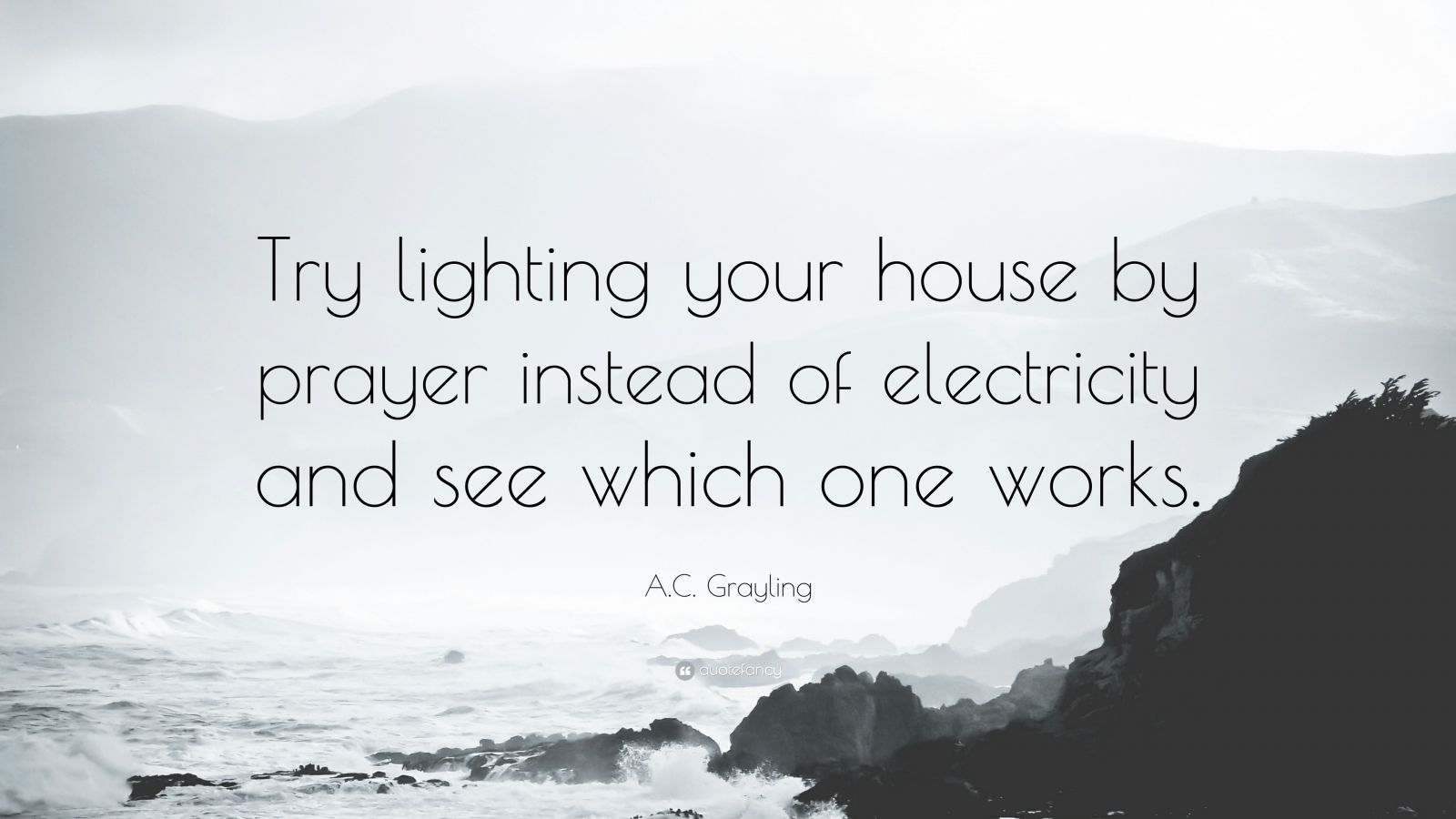 "A.C. Grayling Quote: ""Try lighting your house by prayer instead of electricity and see which one works."""