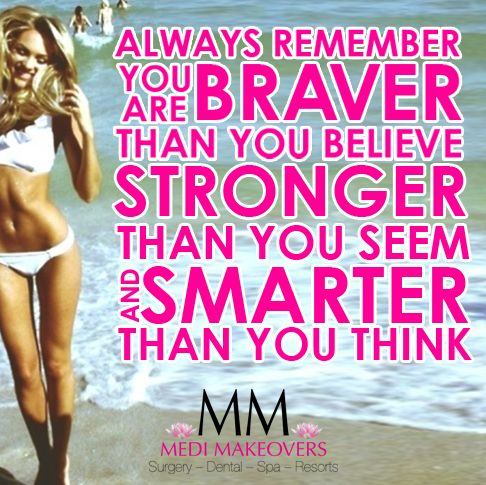 Always remember you are braver than you believe, stronger than you seem and smarter than you think!