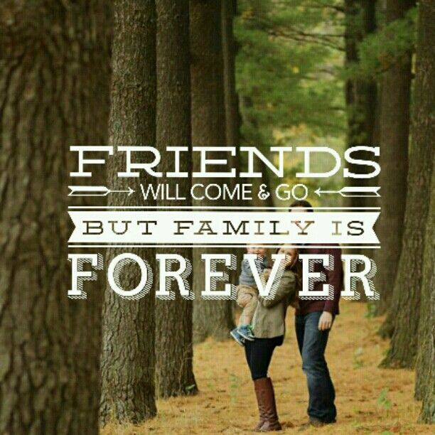 Friends Will Come N Go But Family Is Forever Friends Come And Go Families Are Forever True Quotes