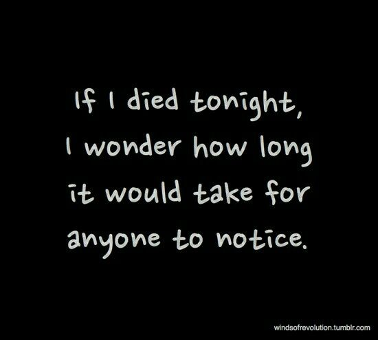 If I Died Tonight I Wonder How Long It Would Take Fir Anyone To