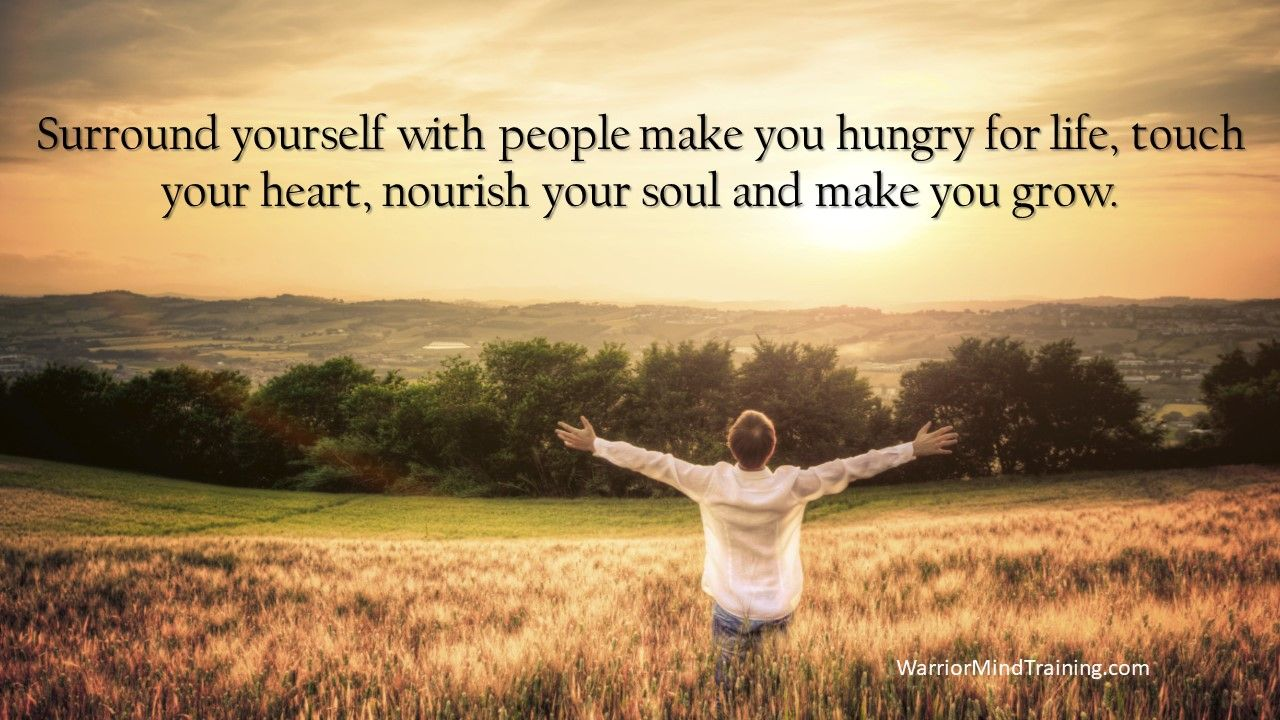 Surround yourself with people make you hungry for life