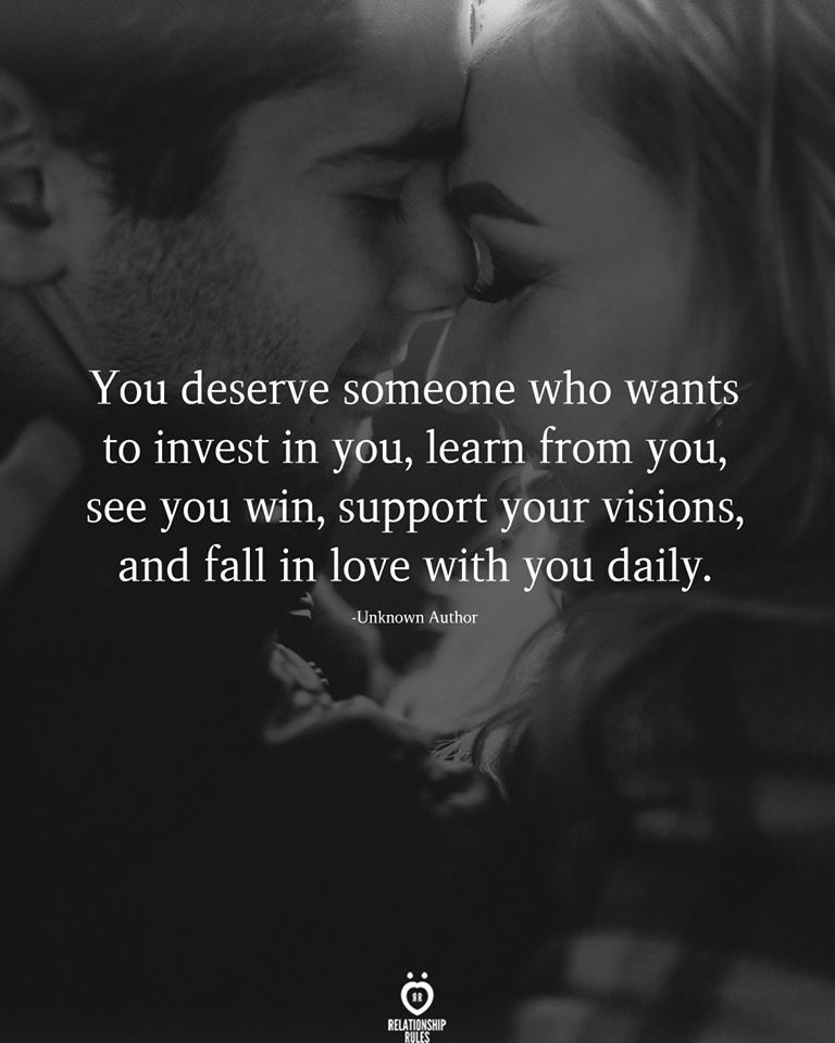 You deserve someone who wants to invest in you, learn from you,