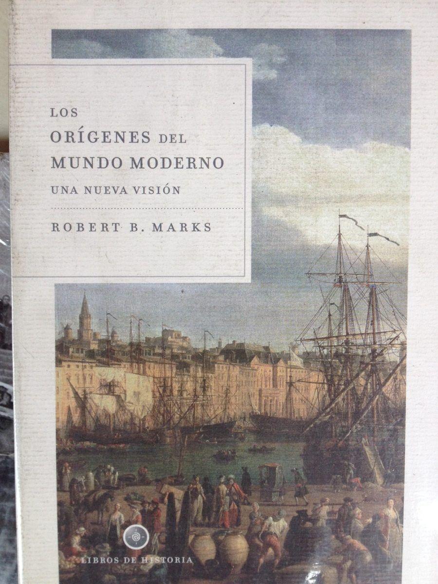Los Orígenes Del Mundo Moderno Una Nueva Visión Robert B Marks Traducción Castellana De Joan Lluis Riera Humanidades Lengua Y Literatura El Origen