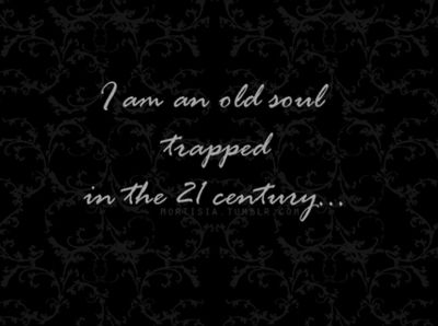 I am an old soul trapped in the 21 century | My Reality