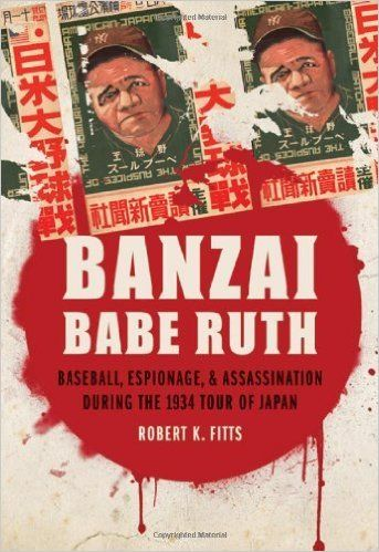 Banzai Babe Ruth: Baseball, Espionage, and Assassination during the 1934 Tour of Japan by Robert K. Fitts Finished July 13, 2016
